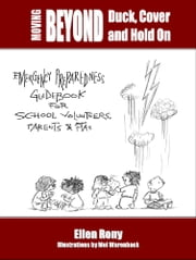 Moving Beyond Duck, Cover and Hold On: Emergency Preparedness Guidebook for School Volunteers, Parents and PTAs ebook by Ellen Rony