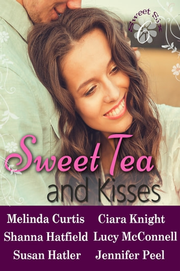 Sweet Tea and Kisses - A Contemporary Romance Collection ebook by Melinda Curtis,Shanna Hatfield,Susan Hatler,Ciara Knight,Lucy McConnell,Jennifer Peel
