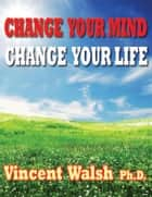 CHANGE YOUR MIND CHANGE YOUR LIFE ebook by Vincent Walsh Ph.D.