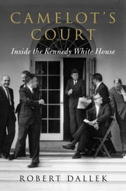 Camelot's Court - Inside the Kennedy White House ebook by Robert Dallek