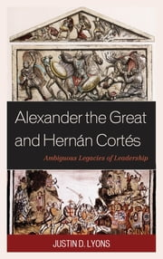 Alexander the Great and Hernán Cortés - Ambiguous Legacies of Leadership ebook by Justin D. Lyons