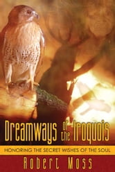 Dreamways of the Iroquois - Honoring the Secret Wishes of the Soul ebook by Robert Moss