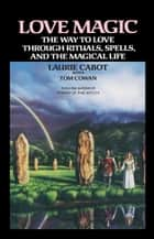 Love Magic - The Way to Love Through Rituals, Spells, and the Magical Life ebook by Laurie Cabot, Tom Cowan