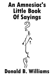 An Amnesiac's Little Book of Sayings ebook by Donald B Williams