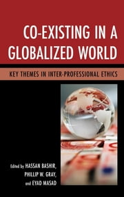 Co-Existing in a Globalized World - Key Themes in Inter-Professional Ethics ebook by Hassan Bashir,Phillip W. Gray,Eyad Masad,Ahmed Bashir,Muhammad Haris,Sarah R. Jordan,Sikander A. Shah,Norman K. Swazo,Rosemarie Tong,Zohreh R. Islami,Andrej J. Zwitter