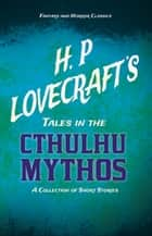 H. P. Lovecraft's Tales in the Cthulhu Mythos - A Collection of Short Stories (Fantasy and Horror Classics) - With a Dedication by George Henry Weiss ebook by H. P. Lovecraft, George Henry Weiss