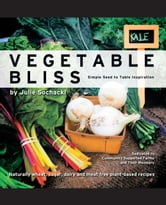 Vegetable Bliss - Simple Seed-to-Table Inspiration ebook by Julie Sochacki