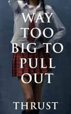 Way Too Big To Pull Out (Mature Young, Teacher Student, Teenage Breeding, Violent Size Erotica) ebook by Thrust