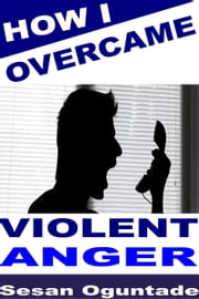How I Overcame Violent Anger ebook by Sesan Oguntade