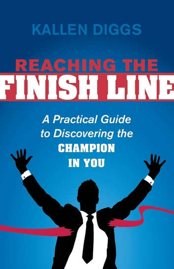 Reaching the Finish Line - A Practical Guide to Discovering the Champion in You ebook by Kallen Diggs