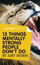 A Joosr Guide to... 13 Things Mentally Strong People Don't Do by Amy Morin: Take Back Your Power, Embrace Change, Face Your Fears, and Train Your Brain for Happiness and Success ebook by Joosr