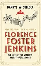 Florence Foster Jenkins - The Life of the World's Worst Opera Singer ebook by Darryl W. Bullock