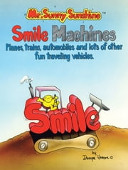 Mr. Sunny Sunshine Smile Machines. - Planes, Trains, Automobiles and Lots of Other Fun Traveling Vehicles ebook by Dwayne Henson