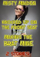 Knocked up on the front seat/Making the brat mine - 2 stories! eBook by Misty Maiden