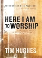 Here I Am to Worship ebook by Tim Hughes,Mike Pilavachi