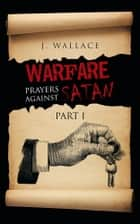 Warfare Prayers Against Satan ebook by J. Wallace