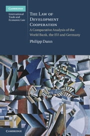 The Law of Development Cooperation - A Comparative Analysis of the World Bank, the EU and Germany ebook by Andrew Hammel,Dr Philipp Dann