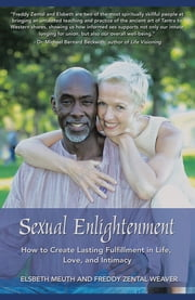 Sexual Enlightenment - How to Create Lasting Fulfillment in Life, Love, and Intimacy ebook by Elsbeth Meuth; Freddy Zental Weaver