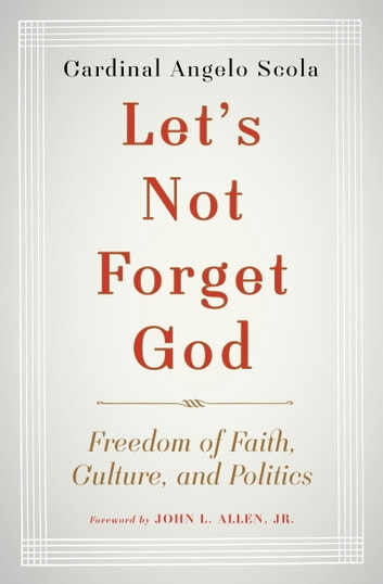 Let's Not Forget God - Freedom of Faith, Culture, and Politics ebook by John L. Allen, Jr.,Angelo Scola