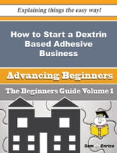 How to Start a Dextrin Based Adhesive Business (Beginners Guide) - How to Start a Dextrin Based Adhesive Business (Beginners Guide) ebook by Rosalva Kaplan