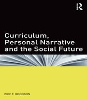 Curriculum, Personal Narrative and the Social Future ebook by Ivor F. Goodson