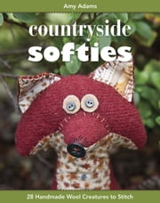 Countryside Softies - 28 Handmade Wool Creatures to Stitch ebook by Amy Adams