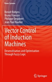Vector Control of Induction Machines - Desensitisation and Optimisation Through Fuzzy Logic ebook by Benoît Robyns,Bruno Francois,Philippe Degobert,Jean Paul Hautier