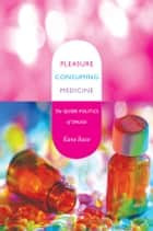 Pleasure Consuming Medicine - The Queer Politics of Drugs ebook by Kane Race