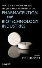 Portfolio, Program, and Project Management in the Pharmaceutical and Biotechnology Industries ebook by Pete Harpum