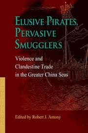Elusive Pirates, Pervasive Smugglers - Violence and Clandestine Trade in the Greater China Seas ebook by Robert J. Antony