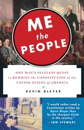 Me the People - One Man's Selfless Quest to Rewrite the Constitution of the United States of America ebook by Kevin Bleyer
