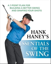 Hank Haney's Essentials of the Swing: A 7-Point Plan for Building a Better Swing and Shaping Your Shots ebook by Hank Haney