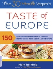The 30-Minute Vegan's Taste of Europe - 150 Plant-Based Makeovers of Classics from France, Italy, Spain . . . and Beyond ebook by Mark Reinfeld