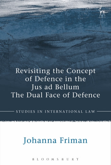 Revisiting the Concept of Defence in the Jus ad Bellum - The Dual Face of Defence ebook by Johanna Friman