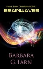 Brainwaves - Future Earth Chronicles Book 1 eBook by Barbara G.Tarn