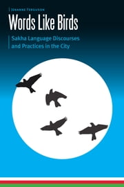 Words Like Birds - Sakha Language Discourses and Practices in the City eBook by Jenanne Ferguson