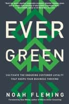 Evergreen - Cultivate the Enduring Customer Loyalty That Keeps Your Business Thriving ebook by Noah Fleming, Alan Weiss