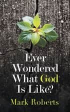 Ever Wondered What God Is Like? ebook by Mark Roberts