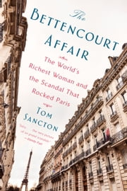 The Bettencourt Affair - The World's Richest Woman and the Scandal That Rocked Paris ebook by Tom Sancton