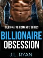 Billionaire Obsession - Billionaire Romance Series ebook by J.L. Ryan