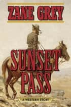 Sunset Pass - A Western Story ebook by Zane Grey