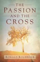 The Passion and the Cross eBook by Ronald Rolheiser