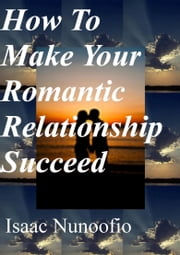 How To Make Your Romantic Relationship Succeed ebook by Isaac Nunoofio