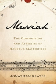 Messiah - The Composition and Afterlife of Handel's Masterpiece ebook by Jonathan Keates