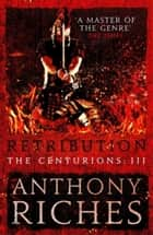 Retribution: The Centurions III eBook by Anthony Riches