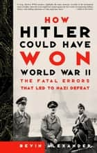 How Hitler Could Have Won World War II ebook by Bevin Alexander