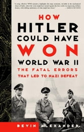 How Hitler Could Have Won World War II - The Fatal Errors That Led to Nazi Defeat ebook by Bevin Alexander
