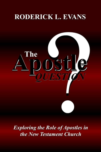 The Apostle Question: Exploring the Role of Apostles in the New Testament Church ebook by Roderick L. Evans