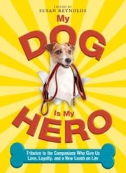 My Dog Is My Hero: Tributes to the Companions Who Give Us Love, Loyalty, and a New Leash on Life ebook by Reynolds Susan