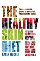 The Healthy Skin Diet - Your complete guide to beautiful skin in just 8 weeks! ebook by Karen Fischer